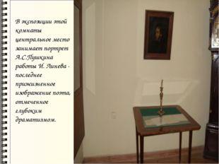 В экспозиции этой комнаты центральное место занимает портрет А.С.Пушкина раб