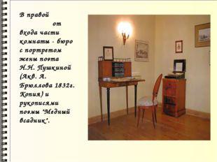 В правой от входа части комнаты - бюро с портретом жены поэта Н.Н. Пушкиной (