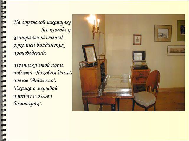 На дорожной шкатулке (на комоде у центральной стены) - рукописи болдинских п...