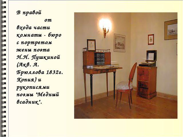 В правой от входа части комнаты - бюро с портретом жены поэта Н.Н. Пушкиной (...