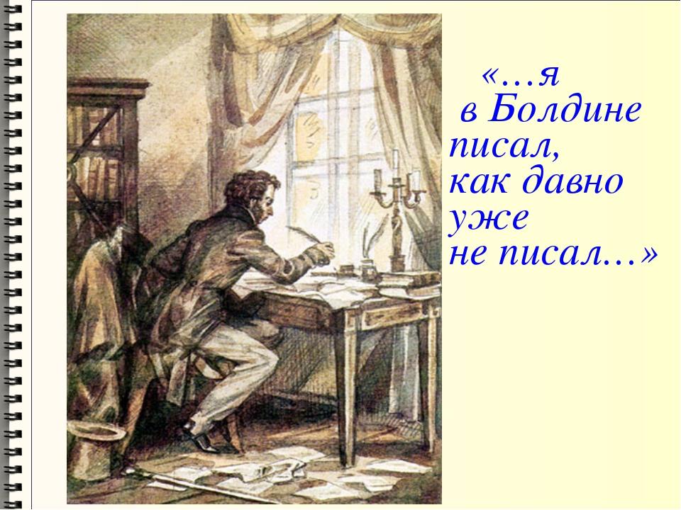 «…я в Болдине писал, как давно уже не писал…»