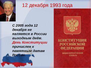12 декабря 1993 года С 2005 года 12 декабря не является в России выходным днё