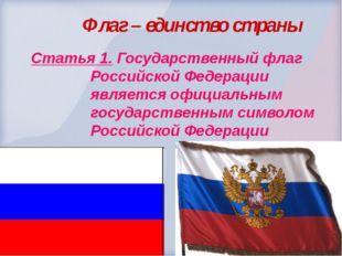 Флаг – единство страны  Статья 1. Государственный флаг Российской Федера