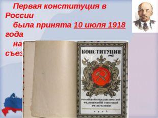 Первая конституция в России была принята 10 июля 1918 года на Пятом Всероссий
