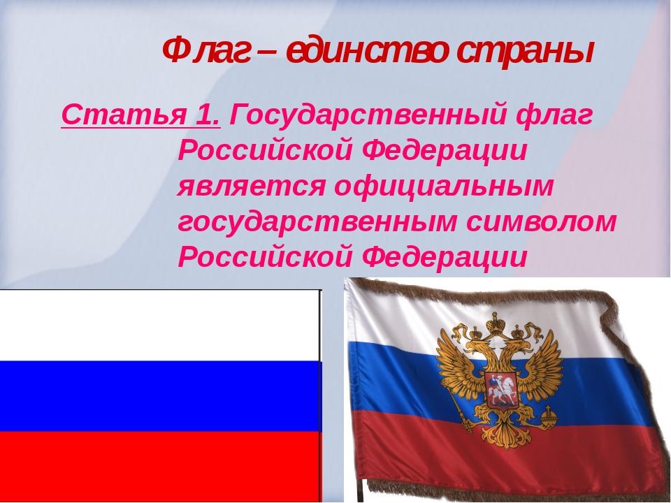 Флаг – единство страны  Статья 1. Государственный флаг Российской Федера...