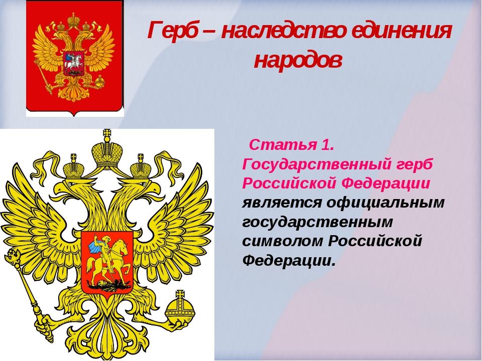 Герб – наследство единения народов  Статья 1. Государственный герб Российско...