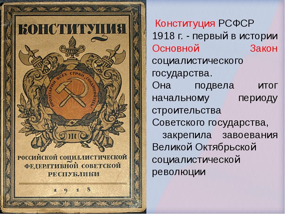 Конституция РСФСР 1918 г. - первый в истории Основной Закон социалистическог...