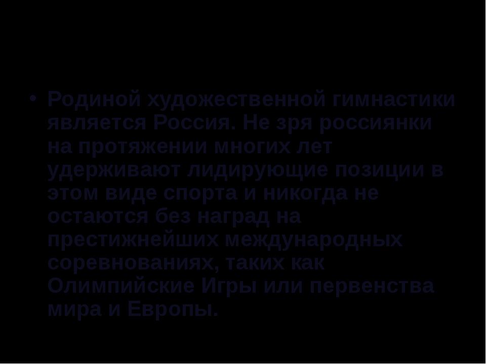 Родиной художественной гимнастики является Россия. Не зря россиянки на протяж...