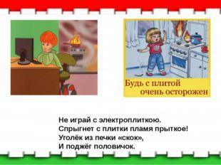 Не играй с электроплиткою. Спрыгнет с плитки пламя прыткое! Уголёк из печки «