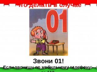 Что делать в случае пожара: Звони 01! Если звонишь по мобильному телефону - т