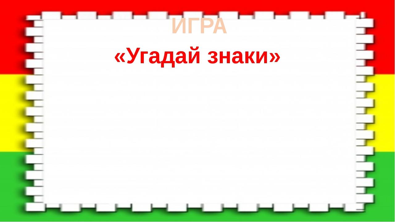 ИГРА «Угадай знаки»