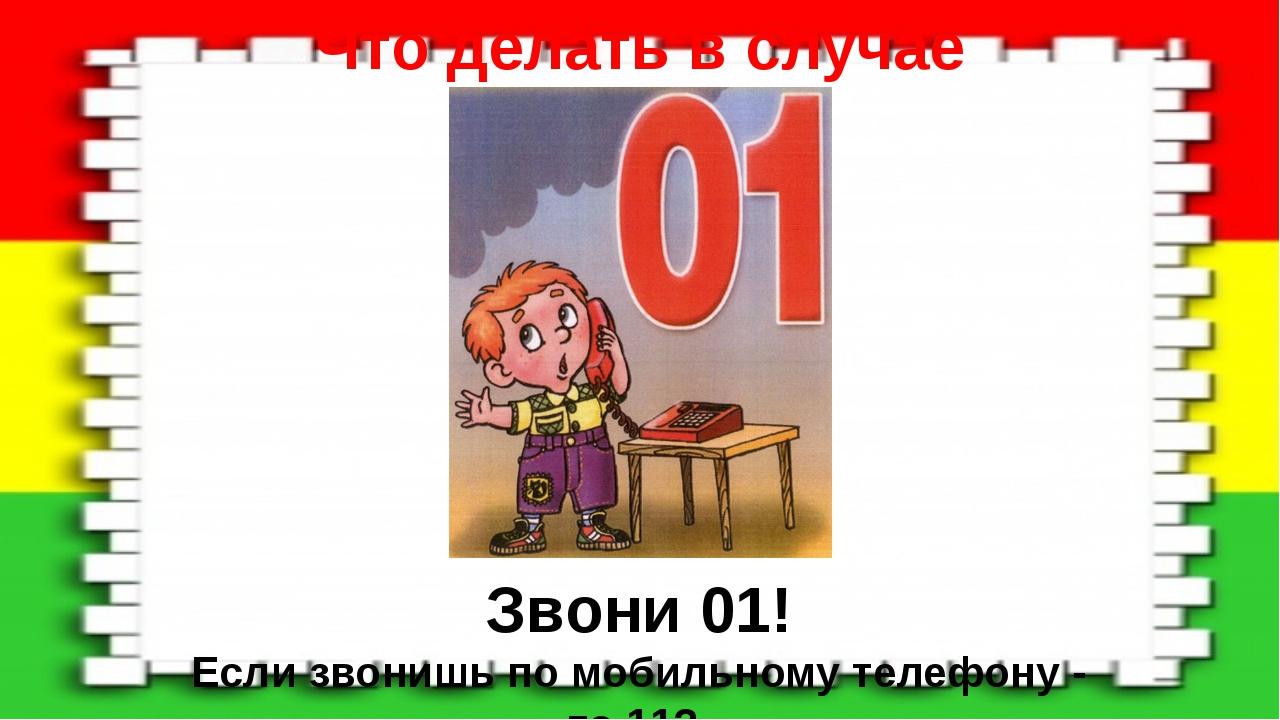 Что делать в случае пожара: Звони 01! Если звонишь по мобильному телефону - т...