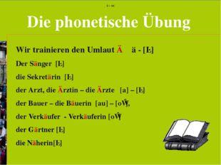Die phonetische Übung Wir trainieren den Umlaut Ä ä - [ɛ] Der Sänger [ɛ] die