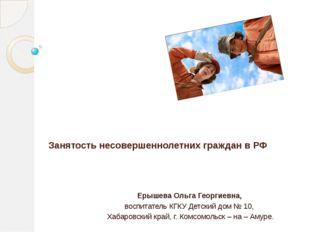 Занятость несовершеннолетних граждан в РФ Ерышева Ольга Георгиевна, воспитат