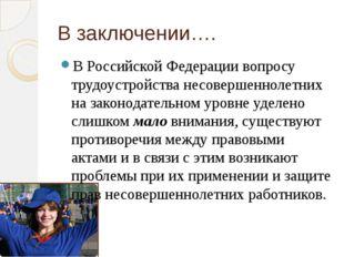 В заключении…. В Российской Федерации вопросу трудоустройства несовершеннолет
