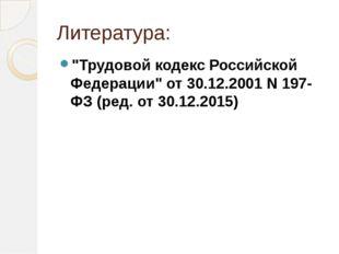 """Литература: """"Трудовой кодекс Российской Федерации"""" от 30.12.2001 N 197-ФЗ (ре"""