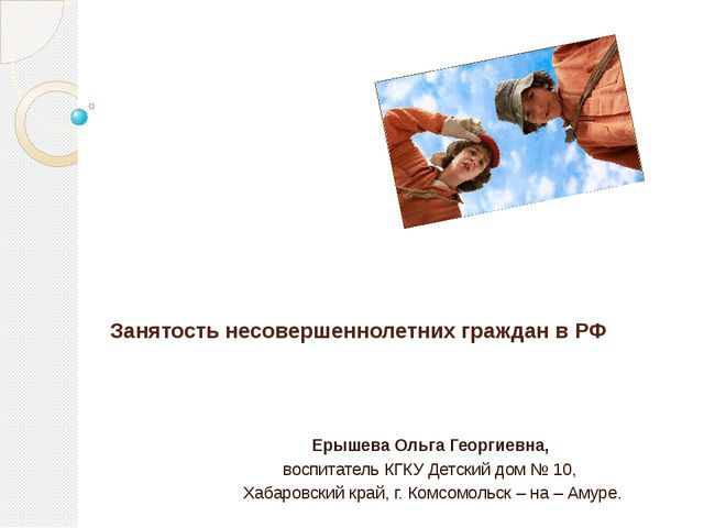 Занятость несовершеннолетних граждан в РФ Ерышева Ольга Георгиевна, воспитат...