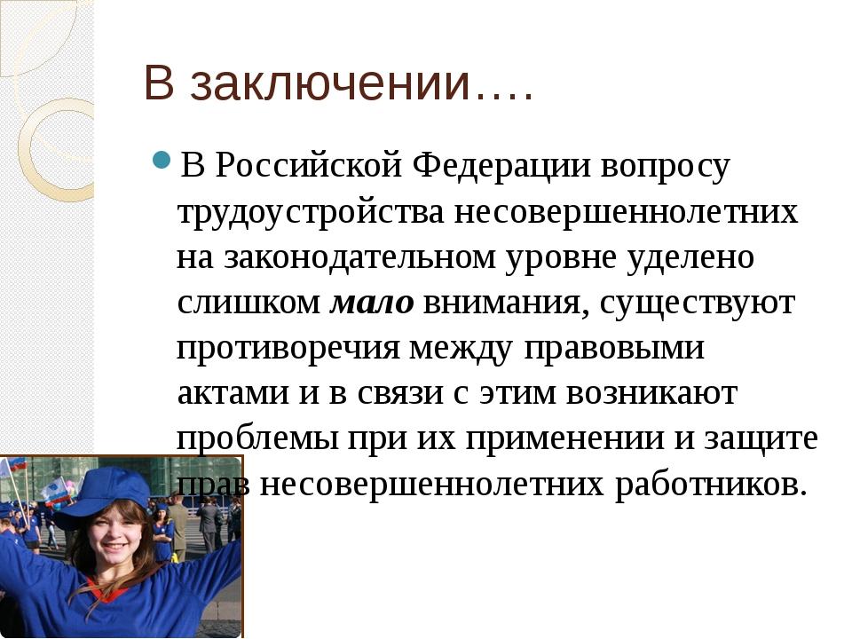 В заключении…. В Российской Федерации вопросу трудоустройства несовершеннолет...