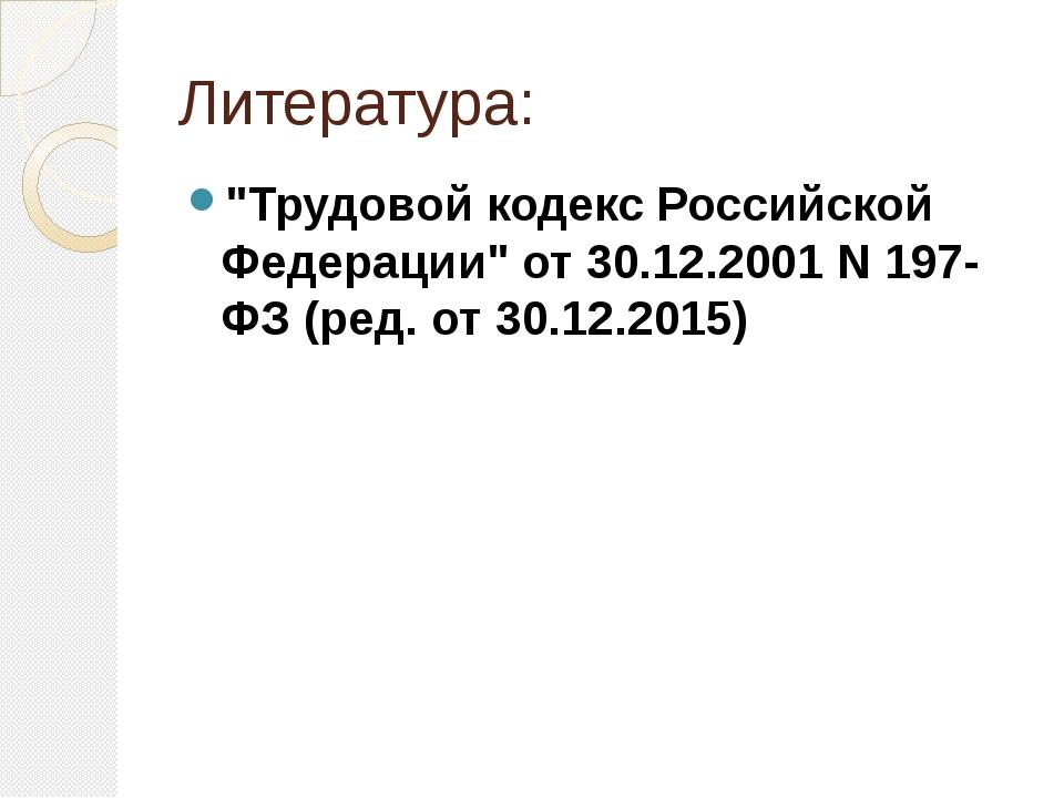 """Литература: """"Трудовой кодекс Российской Федерации"""" от 30.12.2001 N 197-ФЗ (ре..."""