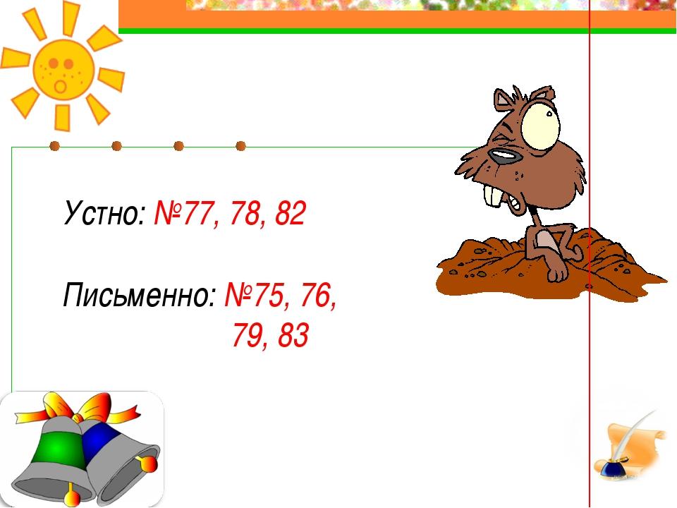 Устно: №77, 78, 82 Письменно: №75, 76, 79, 83
