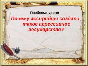 Проблема урока: Почему ассирийцы создали такое агрессивное государство?