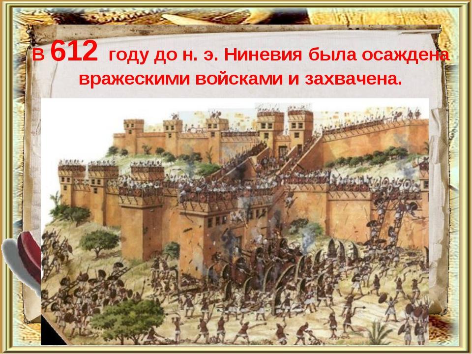 В 612 году до н. э. Ниневия была осаждена вражескими войсками и захвачена.