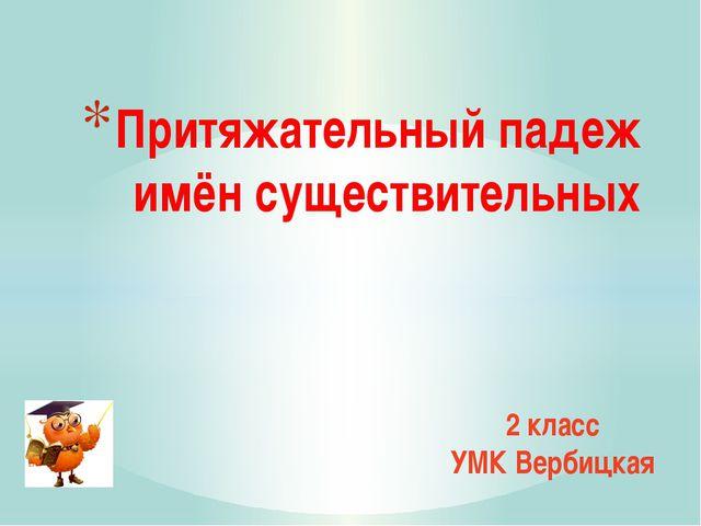 Притяжательный падеж имён существительных 2 класс УМК Вербицкая