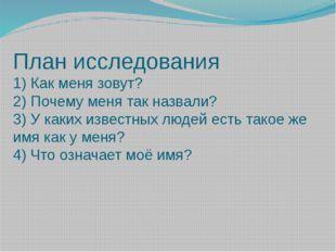 План исследования 1) Как меня зовут? 2) Почему меня так назвали? 3) У каких и