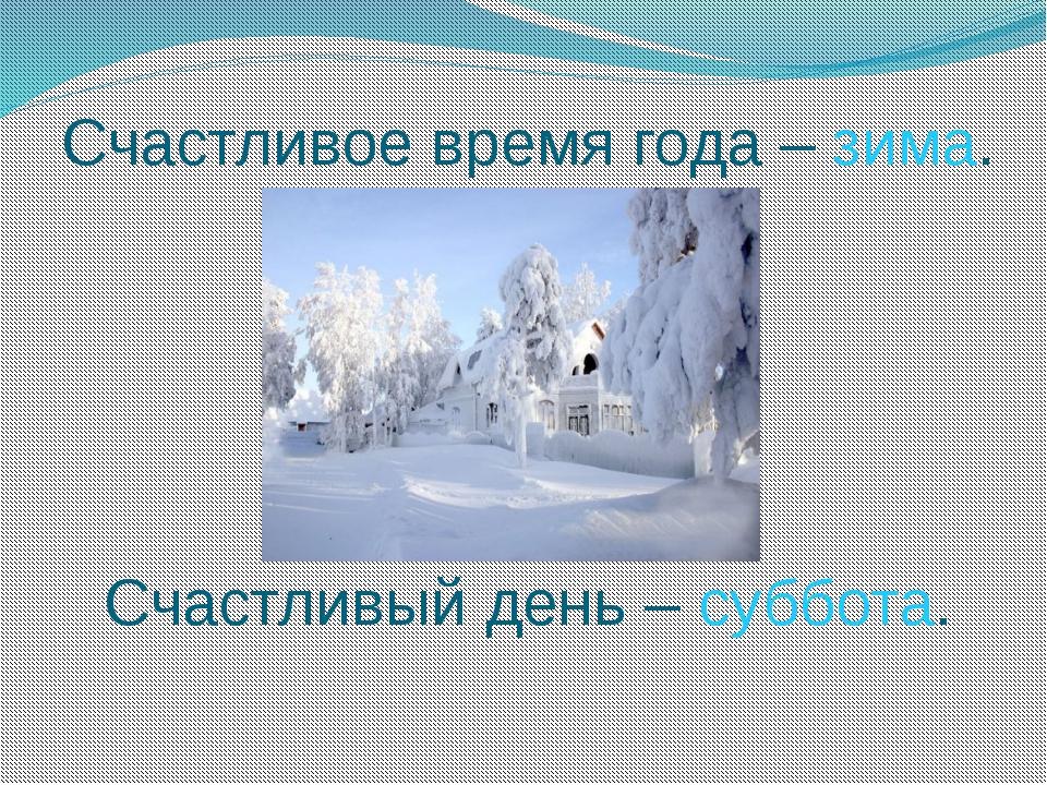Счастливое время года – зима. Счастливый день – суббота.