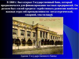 В 1860 г. был открыт Государственный банк, который предназначался для финанси