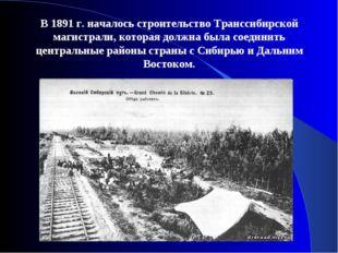 В 1891 г. началось строительство Транссибирской магистрали, которая должна бы