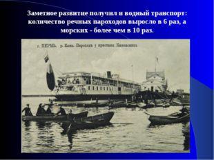 Заметное развитие получил и водный транспорт: количество речных пароходов выр