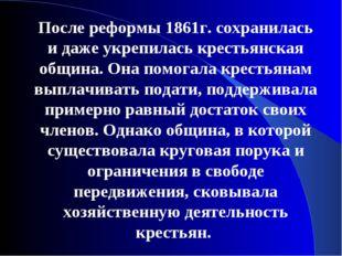После реформы 1861г. сохранилась и даже укрепилась крестьянская община. Она п