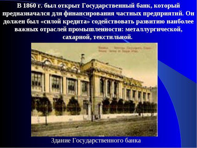 В 1860 г. был открыт Государственный банк, который предназначался для финанси...