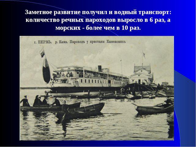 Заметное развитие получил и водный транспорт: количество речных пароходов выр...