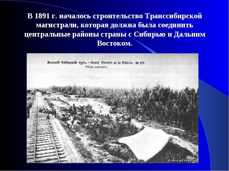 В 1891 г. началось строительство Транссибирской магистрали, которая должна бы...