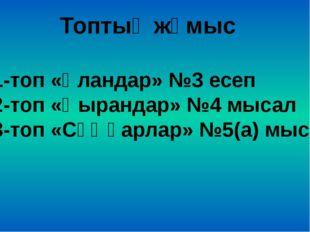 Топтық жұмыс 1-топ «Ұландар» №3 есеп 2-топ «Қырандар» №4 мысал 3-топ «Сұңқарл