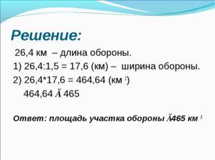 Решение: 26,4 км – длина обороны. 1) 26,4:1,5 = 17,6 (км) – ширина обороны