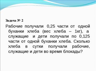 Задача № 2 Рабочие получали 0,25 части от одной буханки хлеба (вес хлеба –