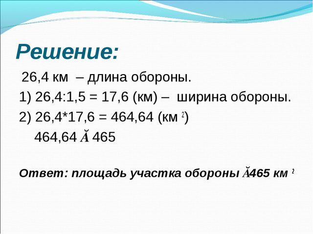 Решение: 26,4 км – длина обороны. 1) 26,4:1,5 = 17,6 (км) – ширина обороны...