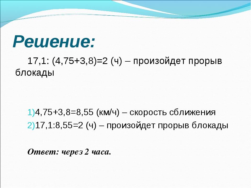 Решение: 17,1: (4,75+3,8)=2 (ч) – произойдет прорыв блокады 4,75+3,8=8,55 (к...