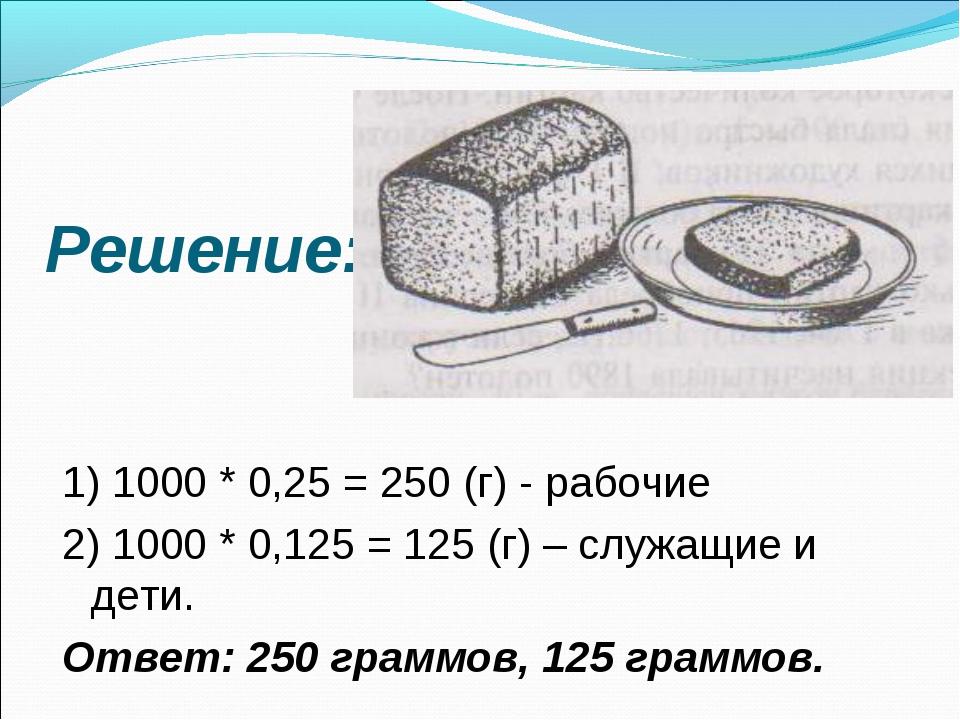 Решение: 1) 1000 * 0,25 = 250 (г) - рабочие 2) 1000 * 0,125 = 125 (г) – служа...