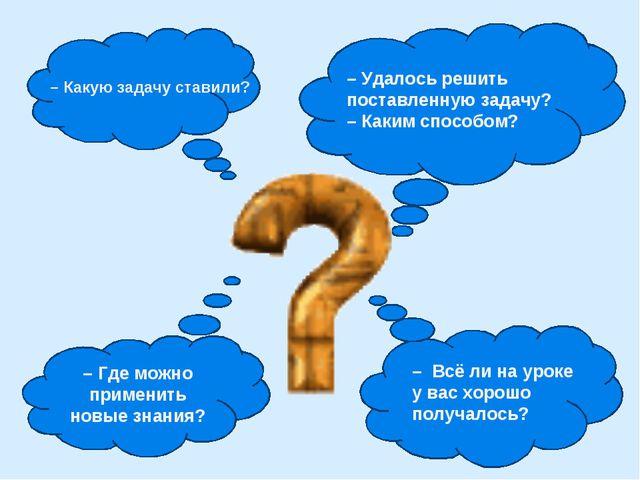 – Где можно применить новые знания? – Какую задачу ставили? – Удалось решить...