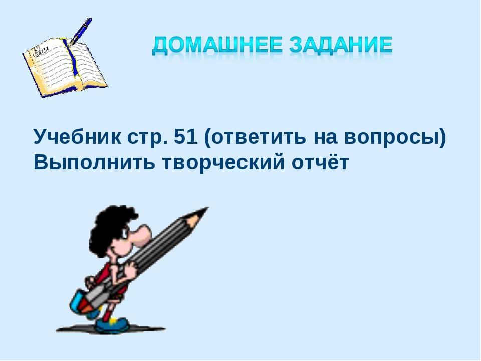 Учебник стр. 51 (ответить на вопросы) Выполнить творческий отчёт
