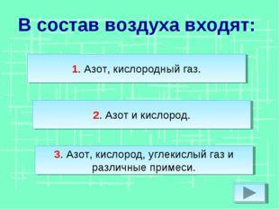В состав воздуха входят: 2. Азот и кислород. 3. Азот, кислород, углекислый га