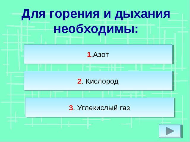 Для горения и дыхания необходимы: 1.Азот 2. Кислород 3. Углекислый газ