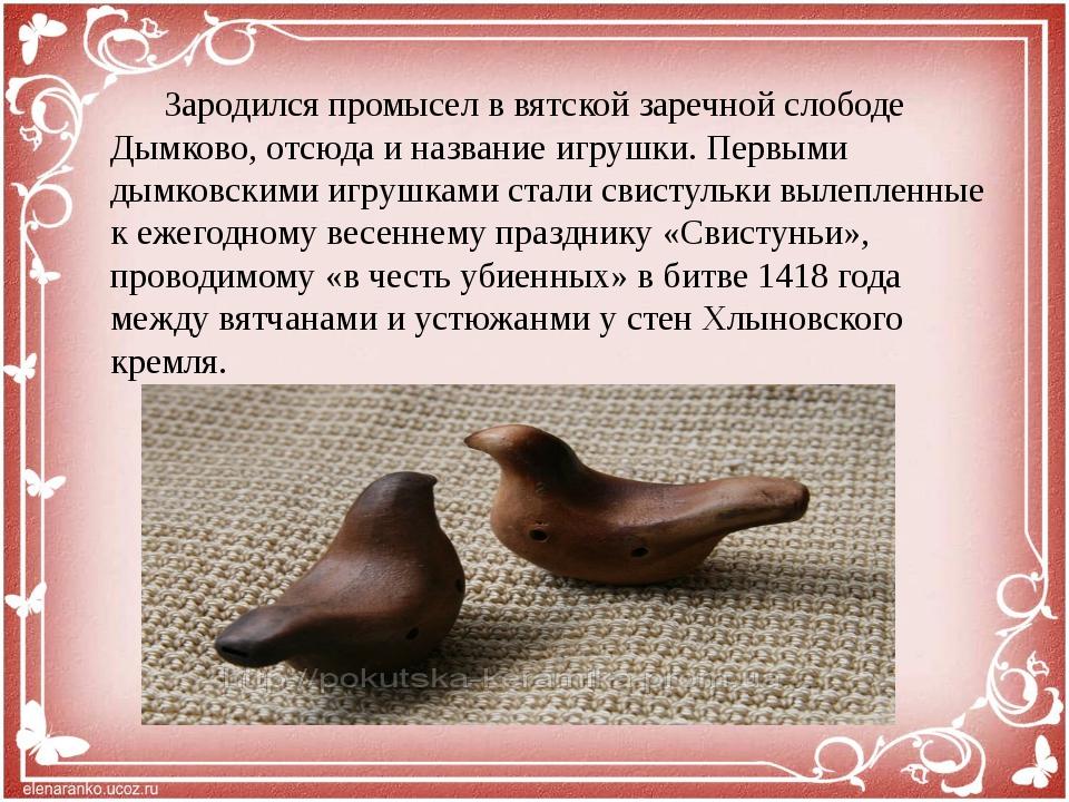 Зародился промысел в вятской заречной слободе Дымково, отсюда и название игр...