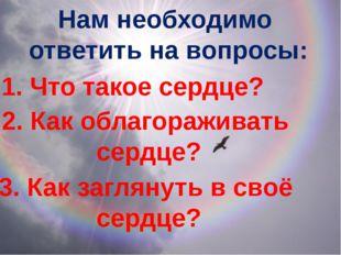 Нам необходимо ответить на вопросы: 1. Что такое сердце? 2. Как облагораживат