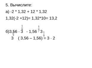 5. Вычислите: а) -2 * 1,32 + 12 * 1,32 1,32(-2 +12)= 1,32*10= 13,2 б)3,56 ∙ 3