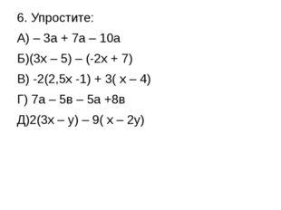 6. Упростите: А) – 3а + 7а – 10а Б)(3х – 5) – (-2х + 7) В) -2(2,5х -1) + 3( х